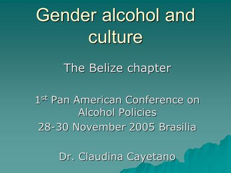 Gender alcohol and culture The Belize chapter 1 st Pan American Conference on Alcohol Policies 28-30 November 2005 Brasilia Dr. Claudina Cayetano.