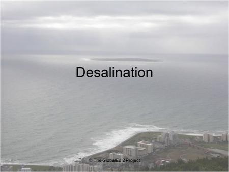 Desalination © The GlobalEd 2 Project. Essential Question: What is desalination? Enduring Understanding: Desalination is the process of removing sodium.