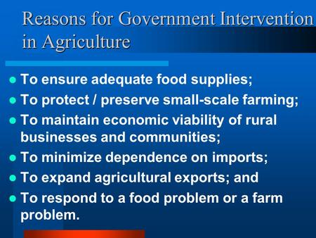 Reasons for Government Intervention in Agriculture To ensure adequate food supplies; To protect / preserve small-scale farming; To maintain economic viability.