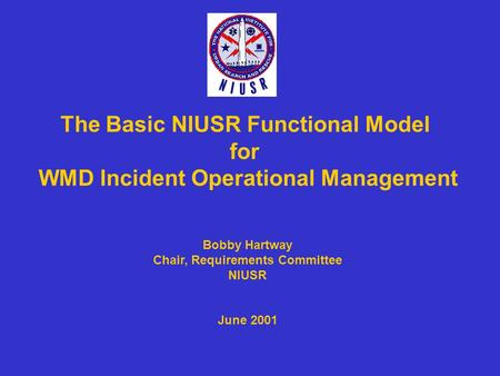 The Basic NIUSR Functional Model for WMD Incident Operational Management Bobby Hartway Chair, Requirements Committee NIUSR June 2001.