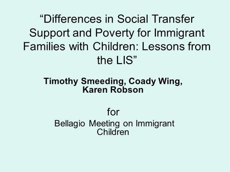 """Differences in Social Transfer Support and Poverty for Immigrant Families with Children: Lessons from the LIS"" Timothy Smeeding, Coady Wing, Karen Robson."