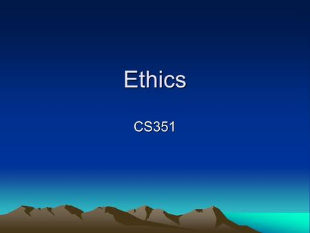Ethics CS351. What are ethics? Dictionary: –1. A system or set of moral principles. –2. The rules of conduct recognized in respect to a particular class.