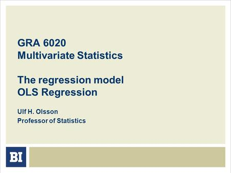 GRA 6020 Multivariate Statistics The regression model OLS Regression Ulf H. Olsson Professor of Statistics.