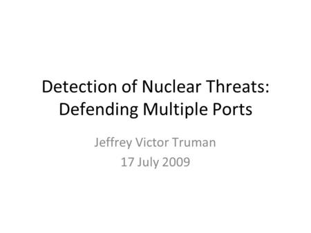 Detection of Nuclear Threats: Defending Multiple Ports Jeffrey Victor Truman 17 July 2009.