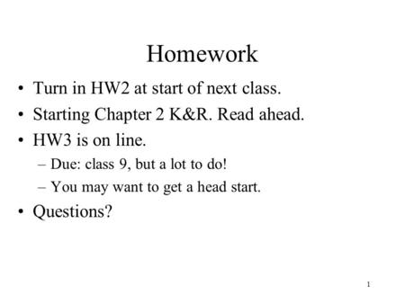 1 Homework Turn in HW2 at start of next class. Starting Chapter 2 K&R. Read ahead. HW3 is on line. –Due: class 9, but a lot to do! –You may want to get.
