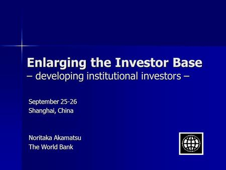 Enlarging the Investor Base – developing institutional investors – September 25-26 Shanghai, China Noritaka Akamatsu The World Bank.