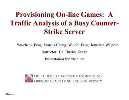 Provisioning On-line Games: A Traffic Analysis of a Busy Counter- Strike Server Wu-chang Feng, Francis Chang, Wu-chi Feng, Jonathan Walpole Instructor: