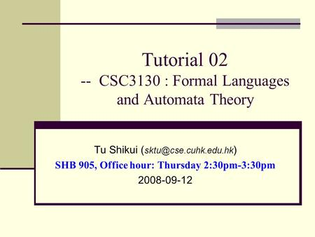 Tutorial 02 -- CSC3130 : Formal Languages and Automata Theory Tu Shikui ( ) SHB 905, Office hour: Thursday 2:30pm-3:30pm 2008-09-12.
