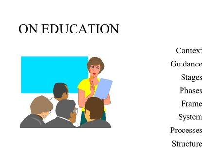 ON EDUCATION Context Guidance Stages Phases Frame System Processes Structure.