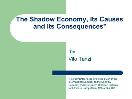 The Shadow Economy, Its Causes and Its Consequences* by Vito Tanzi *PowerPoint for a lecture to be given at the International Seminar on the Shadow Economy.