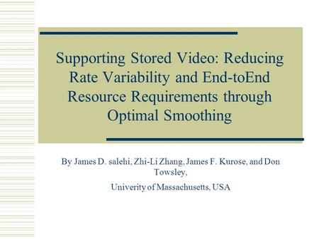 Supporting Stored Video: Reducing Rate Variability and End-toEnd Resource Requirements through Optimal Smoothing By James D. salehi, Zhi-Li Zhang, James.