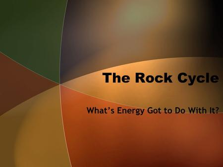 The Rock Cycle What's Energy Got to Do With It?. But First! Some background information…