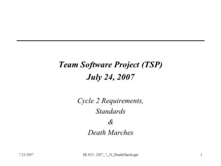 7/24/2007SE 652- 2007_7_24_DeathMarch.ppt1 Team Software Project (TSP) July 24, 2007 Cycle 2 Requirements, Standards & Death Marches.