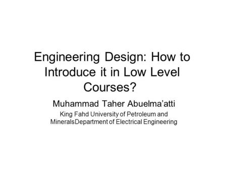 Engineering Design: How to Introduce it in Low Level Courses? Muhammad Taher Abuelma'atti King Fahd University of Petroleum and MineralsDepartment of Electrical.
