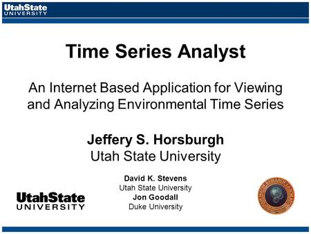 Time Series Analyst An Internet Based Application for Viewing and Analyzing Environmental Time Series Jeffery S. Horsburgh Utah State University David.