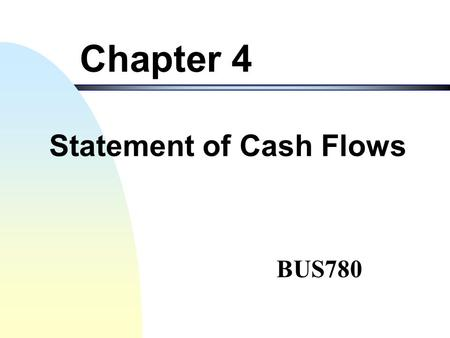 BUS780 Chapter 4 Statement of Cash Flows 2 Objectives of this Chapter I. Identify business activities which can generate or use cash and differentiate.