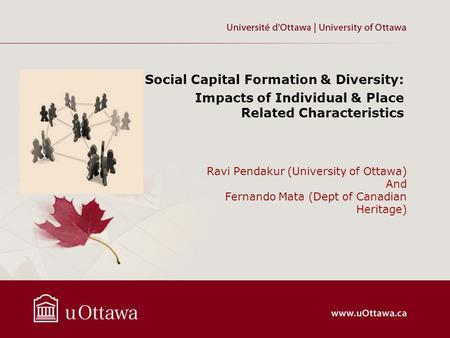 Ravi Pendakur (University of Ottawa) And Fernando Mata (Dept of Canadian Heritage) Social Capital Formation & Diversity: Impacts of Individual & Place.