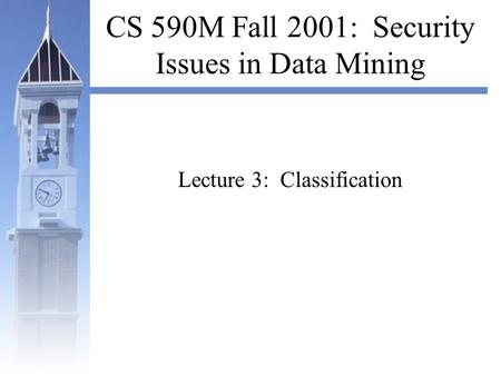 CS 590M Fall 2001: Security Issues in Data Mining Lecture 3: Classification.