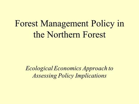 Forest Management Policy in the Northern Forest Ecological Economics Approach to Assessing Policy Implications.