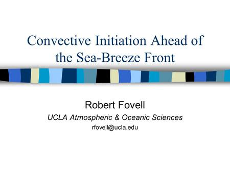 Convective Initiation Ahead of the Sea-Breeze Front Robert Fovell UCLA Atmospheric & Oceanic Sciences