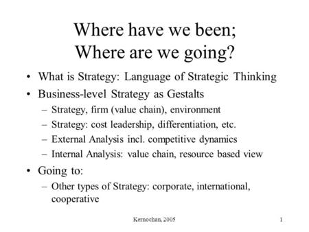 Kernochan, 20051 Where have we been; Where are we going? What is Strategy: Language of Strategic Thinking Business-level Strategy as Gestalts –Strategy,