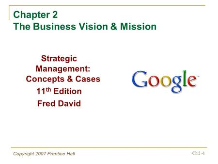 Copyright 2007 Prentice Hall Ch 2 -1 Chapter 2 The Business Vision & Mission Strategic Management: Concepts & Cases 11 th Edition Fred David.