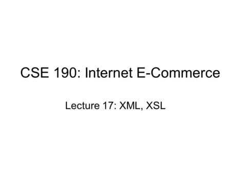 CSE 190: Internet E-Commerce Lecture 17: XML, XSL.