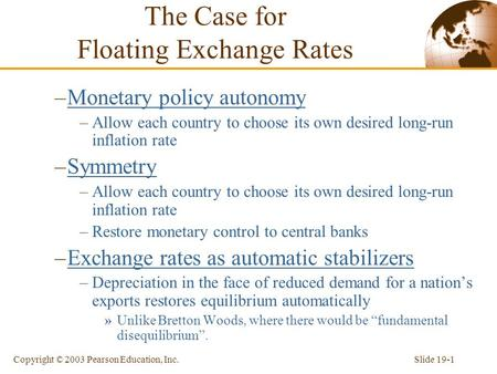 Slide 19-1Copyright © 2003 Pearson Education, Inc. The Case for Floating Exchange Rates –Monetary policy autonomy –Allow each country to choose its own.