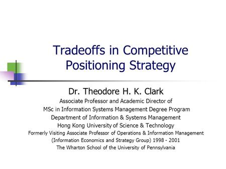 Tradeoffs in Competitive Positioning Strategy Dr. Theodore H. K. Clark Associate Professor and Academic Director of MSc in Information Systems Management.
