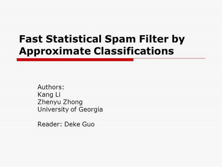 Fast Statistical Spam Filter by Approximate Classifications Authors: Kang Li Zhenyu Zhong University of Georgia Reader: Deke Guo.