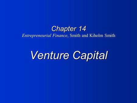 Chapter 14 Venture Capital Chapter 14 Entrepreneurial Finance, Smith and Kiholm Smith Venture Capital.
