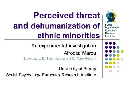 Perceived threat and dehumanization of ethnic minorities An experimental investigation Afrodita Marcu Supervisors: Dr Evanthia Lyons & Dr Peter Hegarty.
