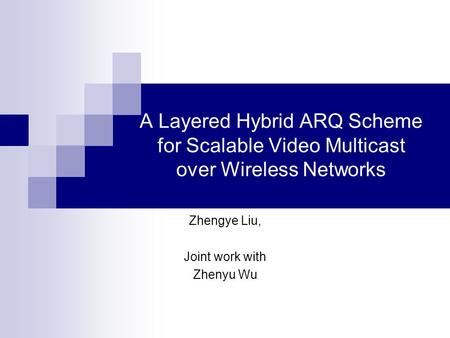 A Layered Hybrid ARQ Scheme for Scalable Video Multicast over Wireless Networks Zhengye Liu, Joint work with Zhenyu Wu.