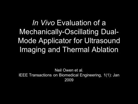 In Vivo Evaluation of a Mechanically-Oscillating Dual- Mode Applicator for Ultrasound Imaging and Thermal Ablation Neil Owen et al. IEEE Transactions on.