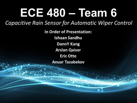 In Order of Presentation: Ishaan Sandhu DannY Kang Arslan Qaiser Eric Otte Anuar Tazabekov Capacitive Rain Sensor for Automatic Wiper Control.
