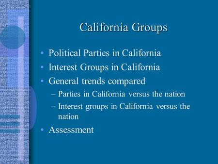 California Groups Political Parties in California Interest Groups in California General trends compared –Parties in California versus the nation –Interest.