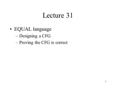 1 Lecture 31 EQUAL language –Designing a CFG –Proving the CFG is correct.