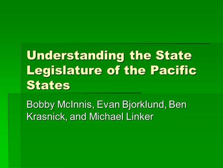 Understanding the State Legislature of the Pacific States Bobby McInnis, Evan Bjorklund, Ben Krasnick, and Michael Linker.