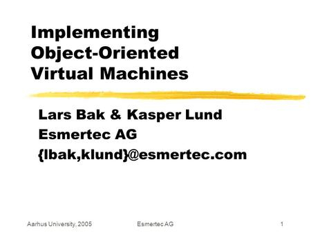 Aarhus University, 2005Esmertec AG1 Implementing Object-Oriented Virtual Machines Lars Bak & Kasper Lund Esmertec AG