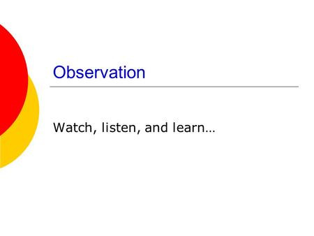 Observation Watch, listen, and learn…. Agenda  Observation exercise Come back at 3:40.  Questions?  Observation.
