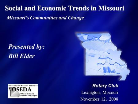 Social and Economic Trends in Missouri Social and Economic Trends in Missouri Missouri's Communities and Change Presented by: Bill Elder Rotary Club Lexington,
