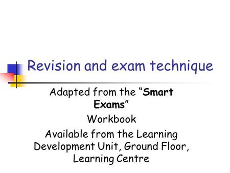 "Adapted from the ""Smart Exams"" Workbook Available from the Learning Development Unit, Ground Floor, Learning Centre Revision and exam technique."