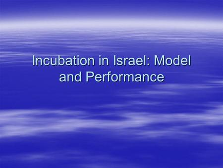 Incubation in Israel: Model and Performance. Extent  24 incubators  About 10 projects per incubator Typically between 8-12 projects  Grant of $175000.