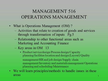 1 MANAGEMENT 516 OPERATIONS MANAGEMENT What is Operations Management (OM) ? –Activities that relate to creation of goods and services through transformation.