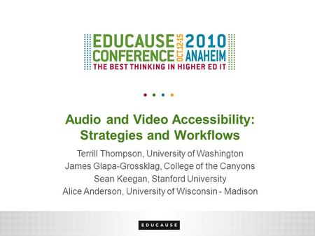 Audio and Video Accessibility: Strategies and Workflows Terrill Thompson, University of Washington James Glapa-Grossklag, College of the Canyons Sean.