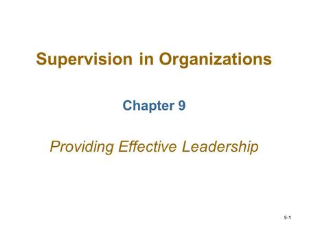 9–1 Supervision in Organizations Chapter 9 Providing Effective Leadership.