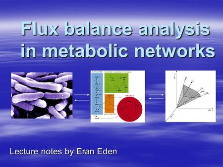 Flux balance analysis in metabolic networks Lecture notes by Eran Eden.