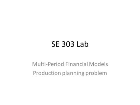 SE 303 Lab Multi-Period Financial Models Production planning problem.