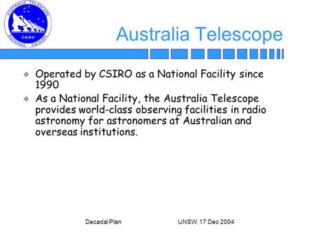 Decadal Plan UNSW, 17 Dec 2004 Australia Telescope Operated by CSIRO as a National Facility since 1990 As a National Facility, the Australia Telescope.