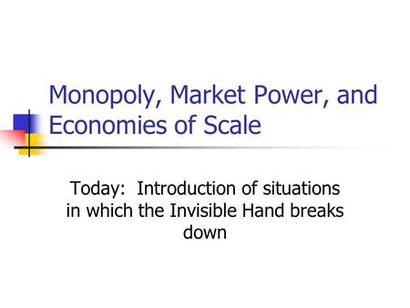 Monopoly, Market Power, and Economies of Scale Today: Introduction of situations in which the Invisible Hand breaks down.